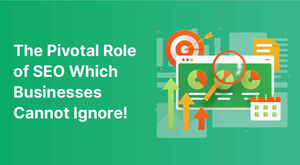 The Pivotal Role of SEO Which Businesses Cannot Ignore!